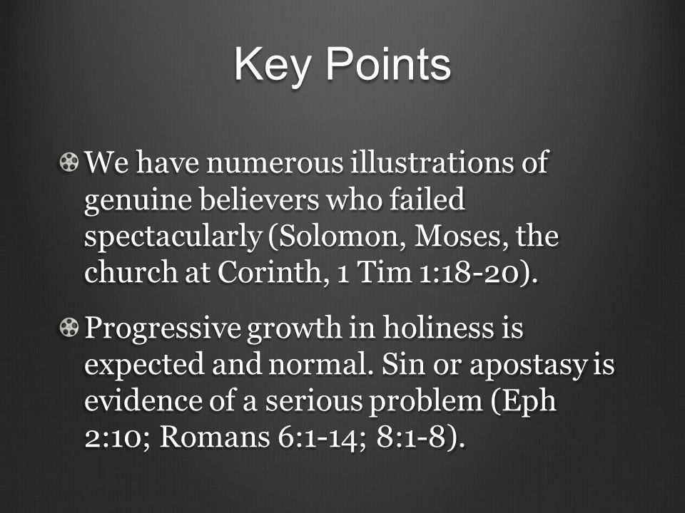 Key Points We have numerous illustrations of genuine believers who failed spectacularly (Solomon, Moses, the church at Corinth, 1 Tim 1:18-20).