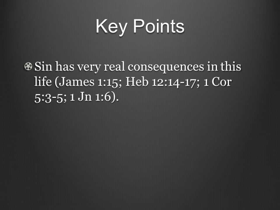 Key Points Sin has very real consequences in this life (James 1:15; Heb 12:14-17; 1 Cor 5:3-5; 1 Jn 1:6).