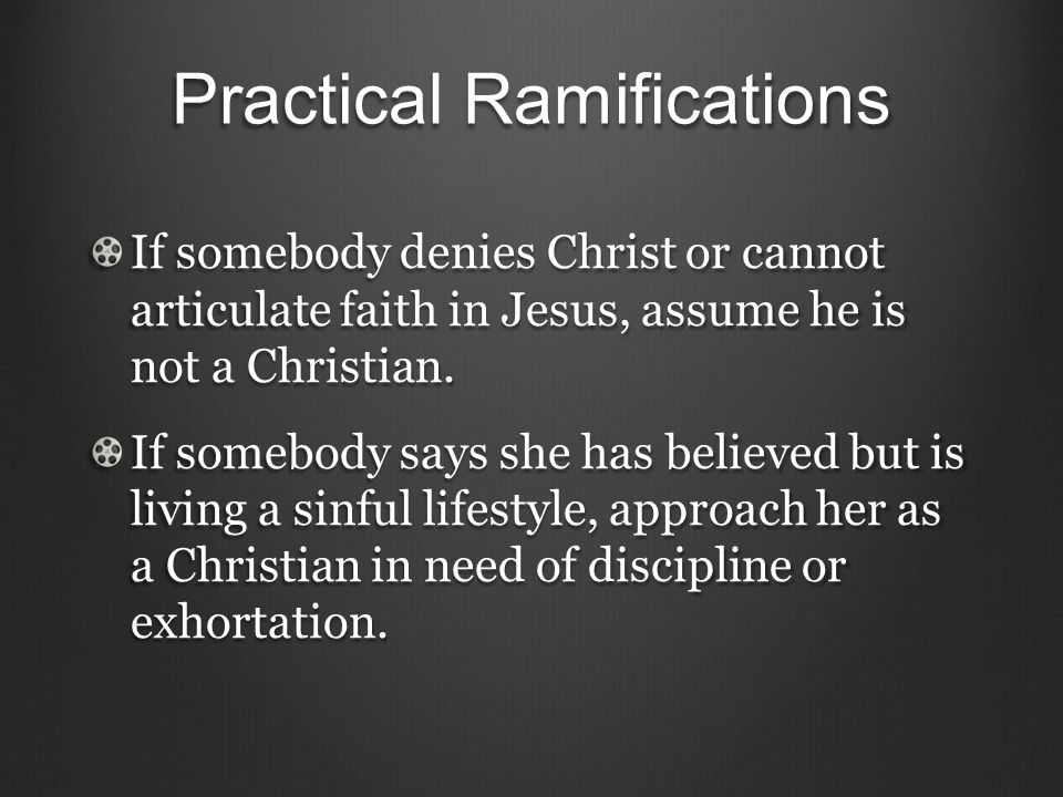 Practical Ramifications If somebody denies Christ or cannot articulate faith in Jesus, assume he is not a Christian.