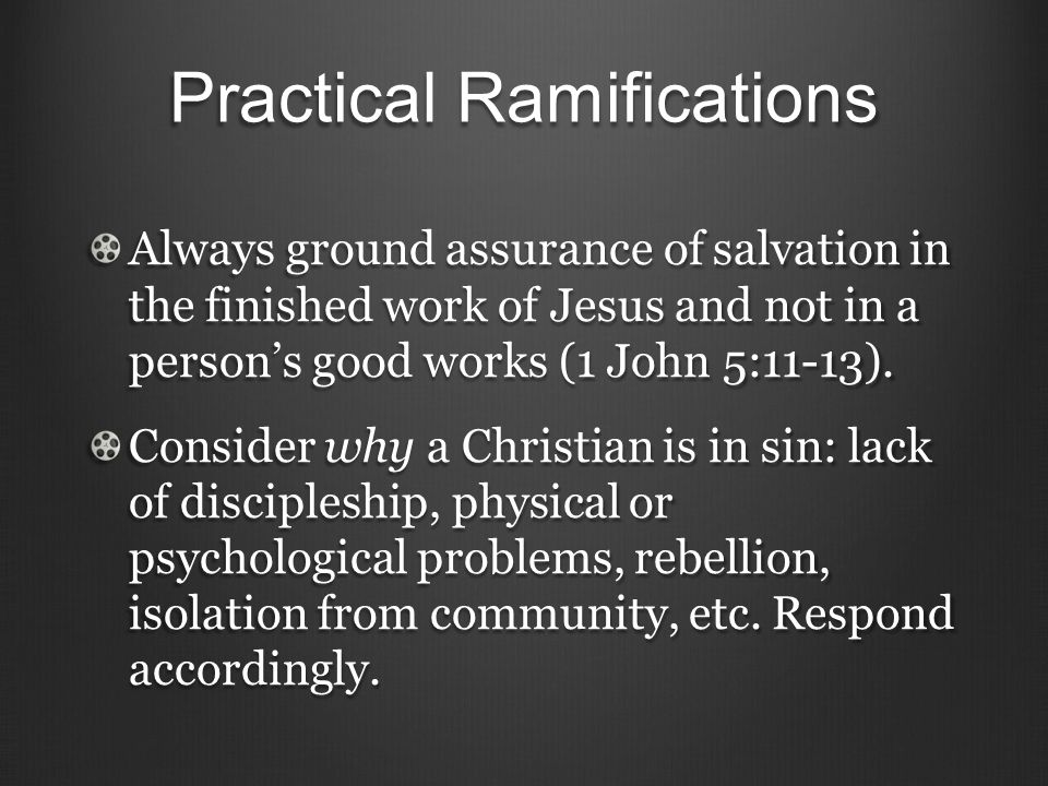 Practical Ramifications Always ground assurance of salvation in the finished work of Jesus and not in a person's good works (1 John 5:11-13).