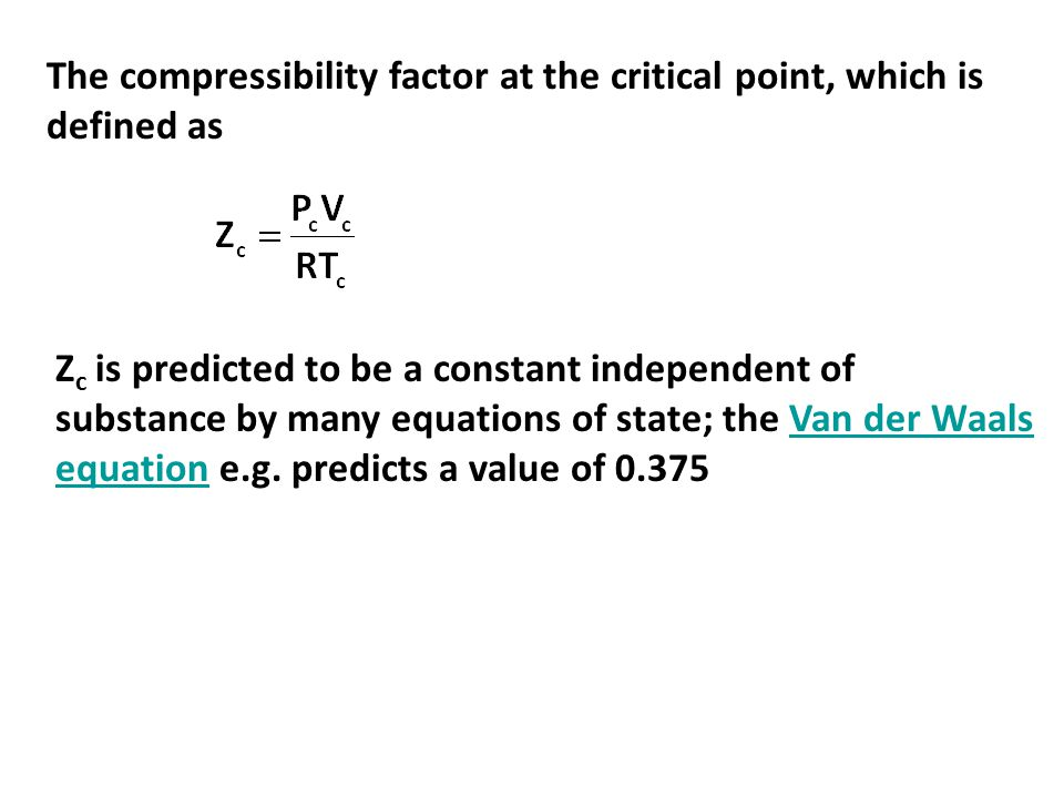 The compressibility factor at the critical point, which is defined as Z c is predicted to be a constant independent of substance by many equations of state; the Van der Waals equation e.g.