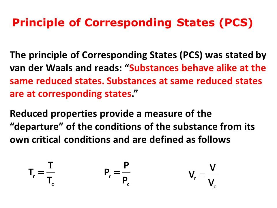 """Principle of Corresponding States (PCS) The principle of Corresponding States (PCS) was stated by van der Waals and reads: """"Substances behave alike at"""