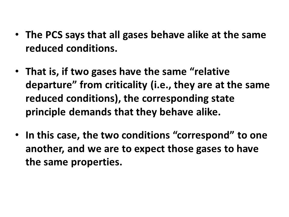 """The PCS says that all gases behave alike at the same reduced conditions. That is, if two gases have the same """"relative departure"""" from criticality (i."""