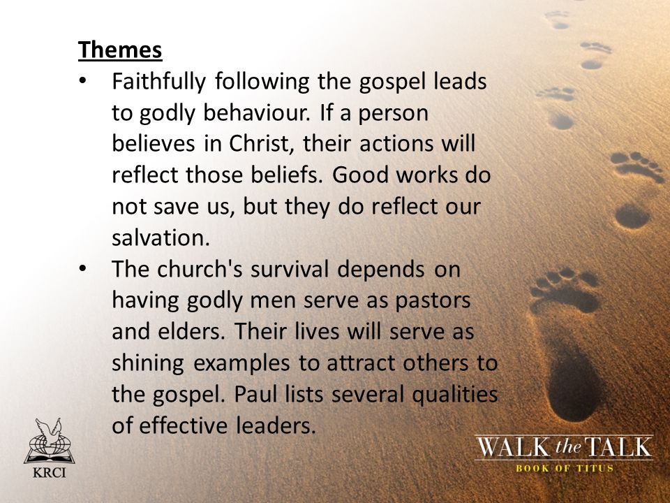 Themes Faithfully following the gospel leads to godly behaviour. If a person believes in Christ, their actions will reflect those beliefs. Good works