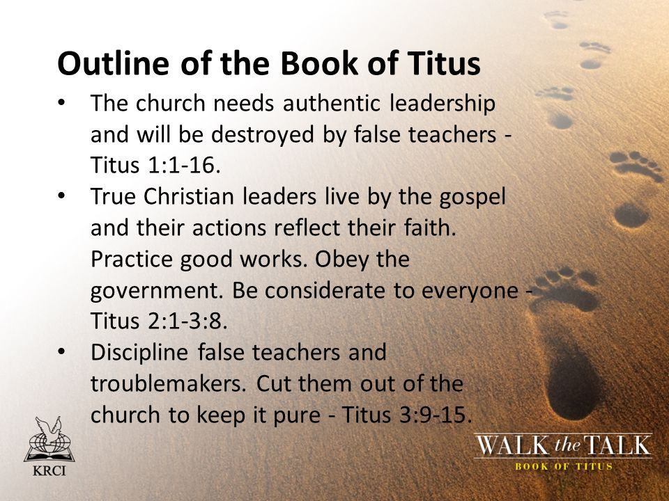 Outline of the Book of Titus The church needs authentic leadership and will be destroyed by false teachers - Titus 1:1-16.