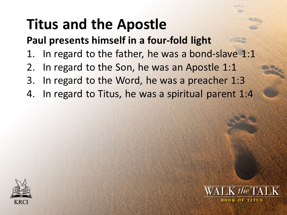 Titus and the Apostle Paul presents himself in a four-fold light 1.In regard to the father, he was a bond-slave 1:1 2.In regard to the Son, he was an Apostle 1:1 3.In regard to the Word, he was a preacher 1:3 4.In regard to Titus, he was a spiritual parent 1:4