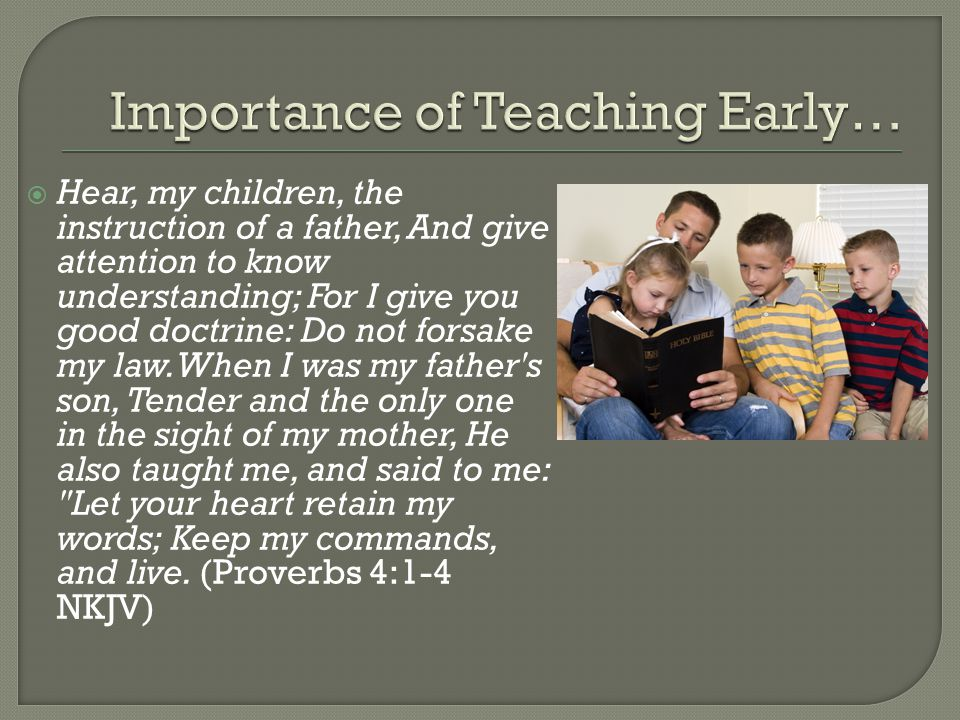  Hear, my children, the instruction of a father, And give attention to know understanding; For I give you good doctrine: Do not forsake my law.