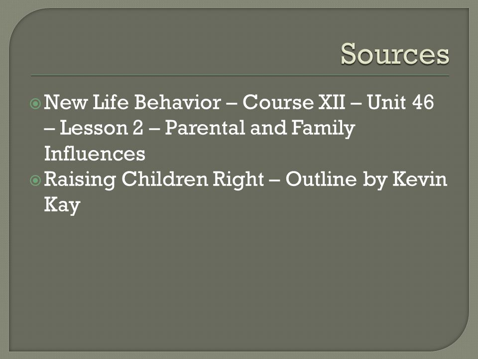  New Life Behavior – Course XII – Unit 46 – Lesson 2 – Parental and Family Influences  Raising Children Right – Outline by Kevin Kay