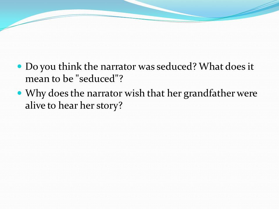 Do you think the narrator was seduced. What does it mean to be seduced .