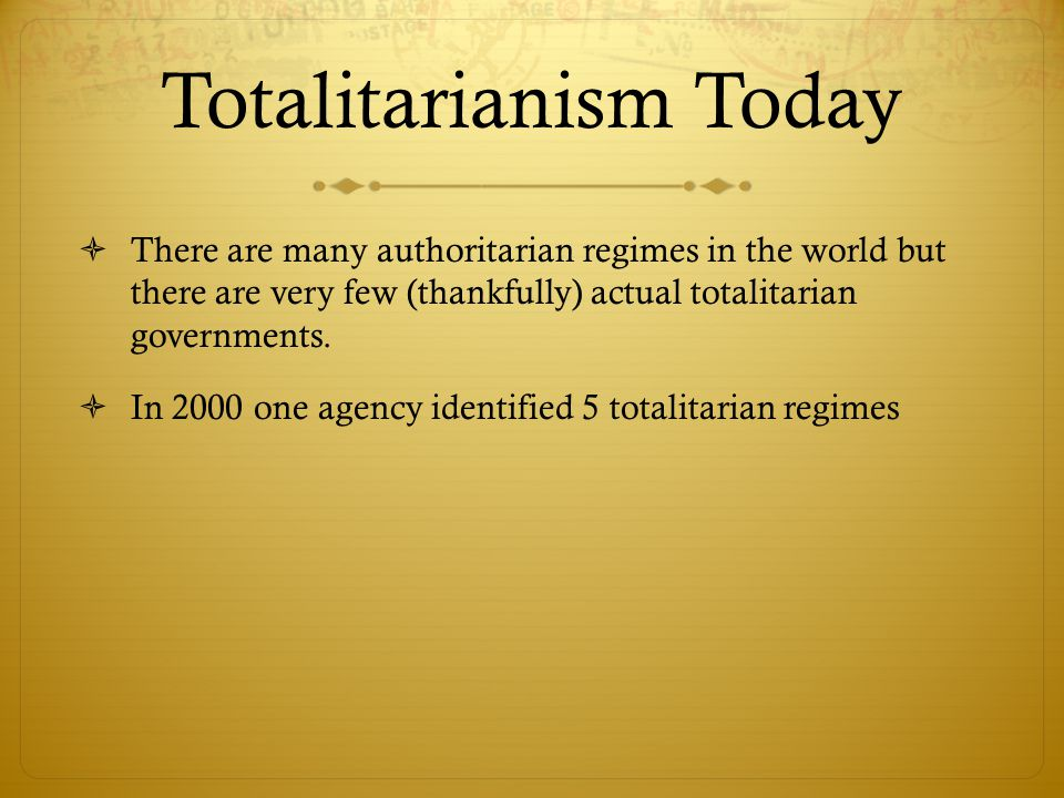 Totalitarianism Today  There are many authoritarian regimes in the world but there are very few (thankfully) actual totalitarian governments.