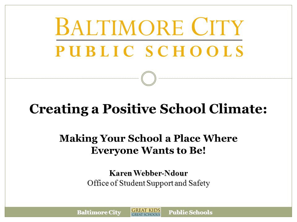 Baltimore City Public Schools Creating a Positive School Climate: Making Your School a Place Where Everyone Wants to Be.