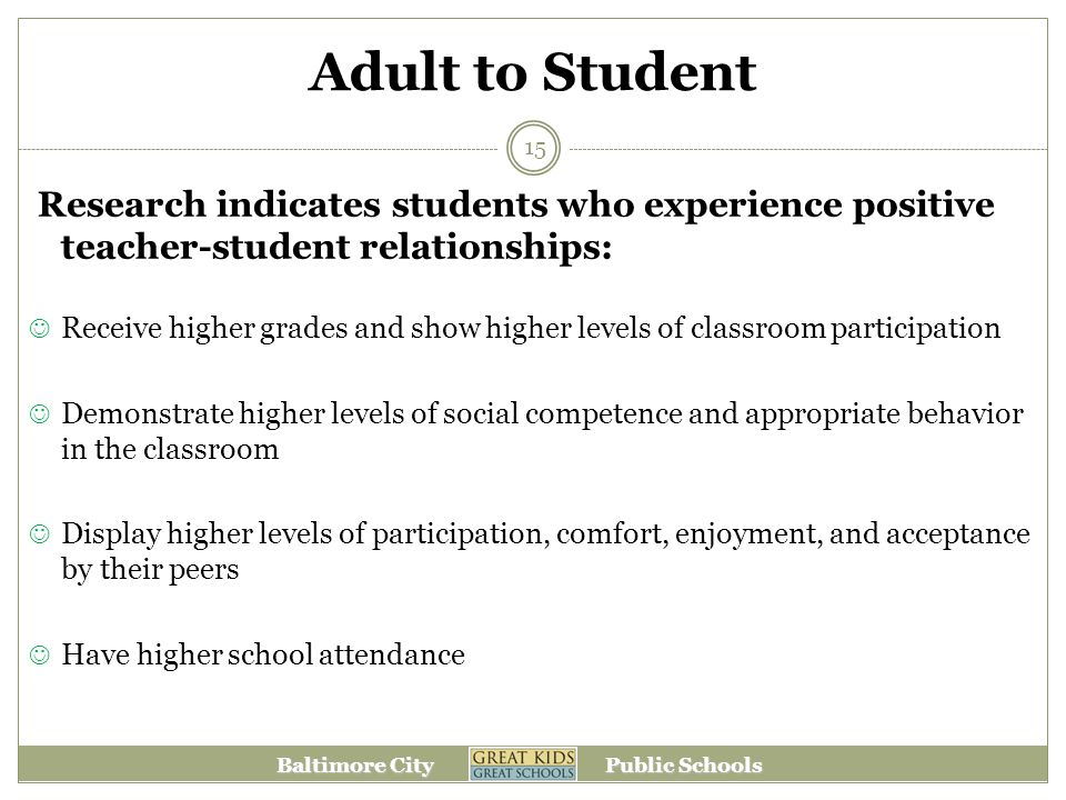 Baltimore City Public Schools Adult to Student Research indicates students who experience positive teacher-student relationships: Receive higher grades and show higher levels of classroom participation Demonstrate higher levels of social competence and appropriate behavior in the classroom Display higher levels of participation, comfort, enjoyment, and acceptance by their peers Have higher school attendance 15