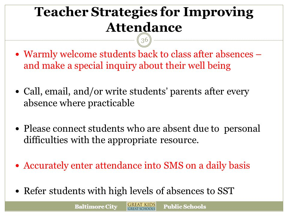 Baltimore City Public Schools Teacher Strategies for Improving Attendance Warmly welcome students back to class after absences – and make a special inquiry about their well being Call, email, and/or write students' parents after every absence where practicable Please connect students who are absent due to personal difficulties with the appropriate resource.