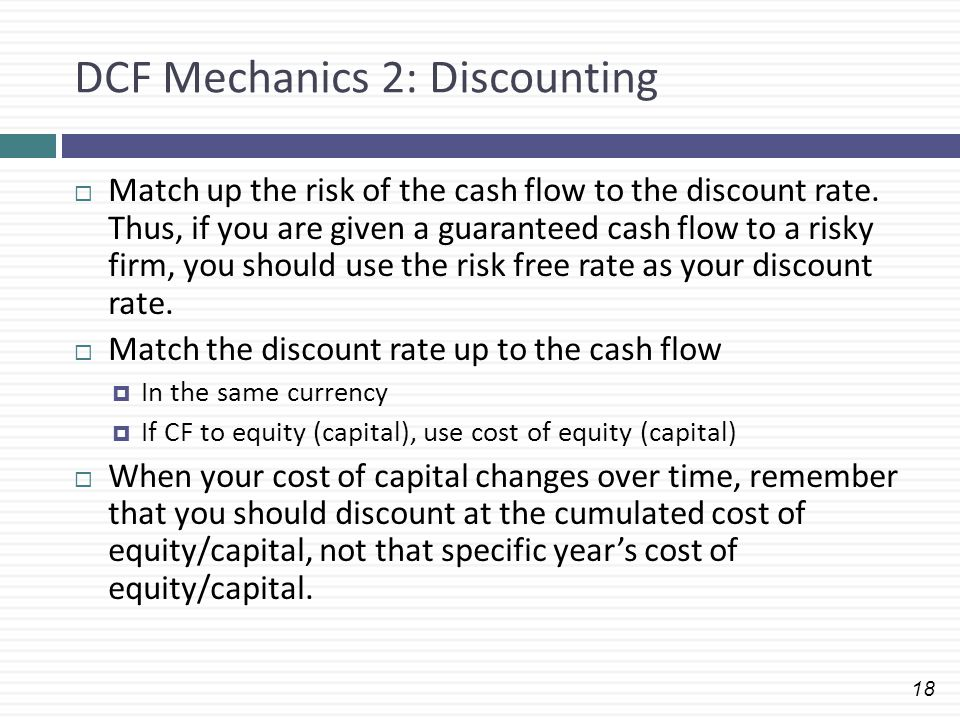 18 DCF Mechanics 2: Discounting  Match up the risk of the cash flow to the discount rate. Thus, if you are given a guaranteed cash flow to a risky fi