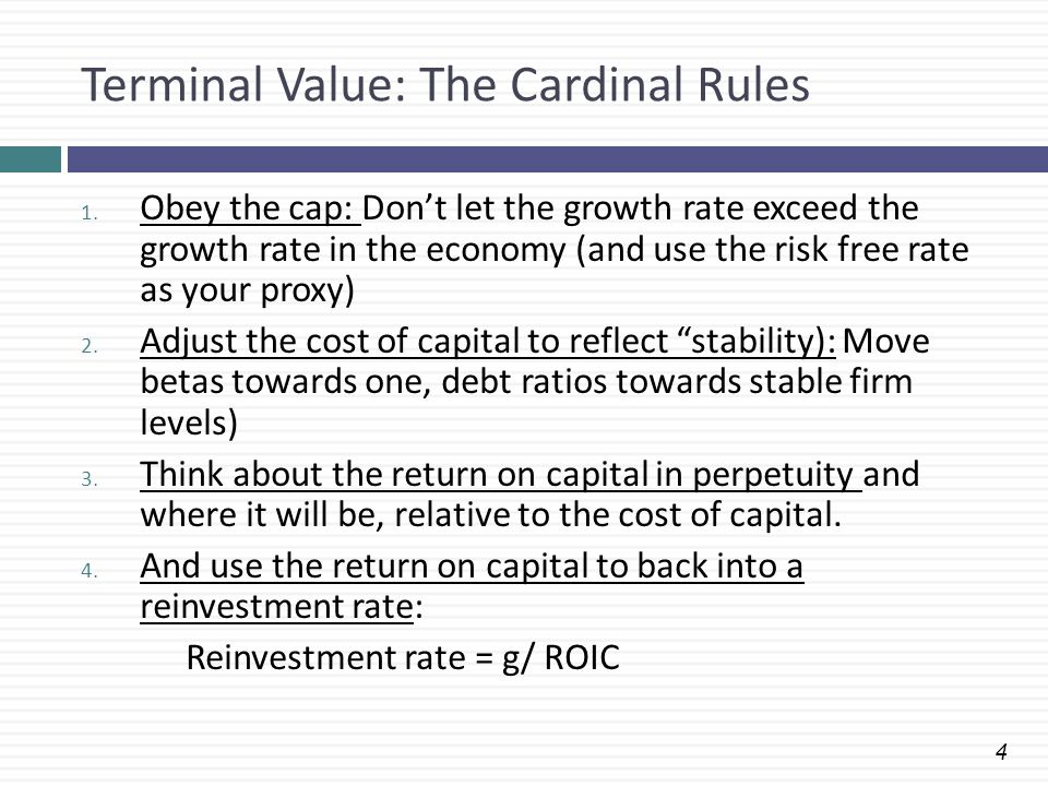 4 Terminal Value: The Cardinal Rules 1. Obey the cap: Don't let the growth rate exceed the growth rate in the economy (and use the risk free rate as y