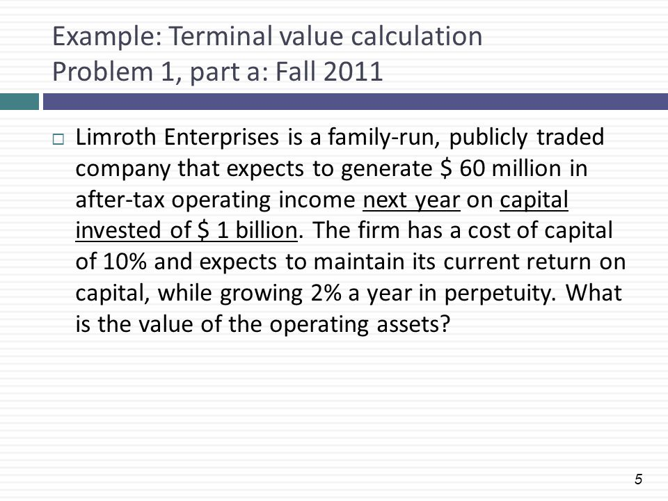 5 Example: Terminal value calculation Problem 1, part a: Fall 2011  Limroth Enterprises is a family-run, publicly traded company that expects to gene