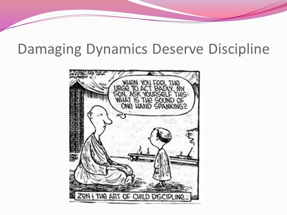 Damaging Dynamics Deserve Discipline