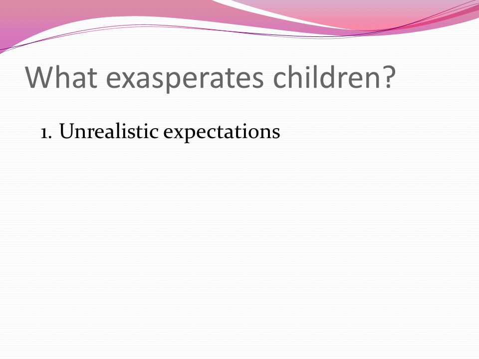 What exasperates children 1.Unrealistic expectations