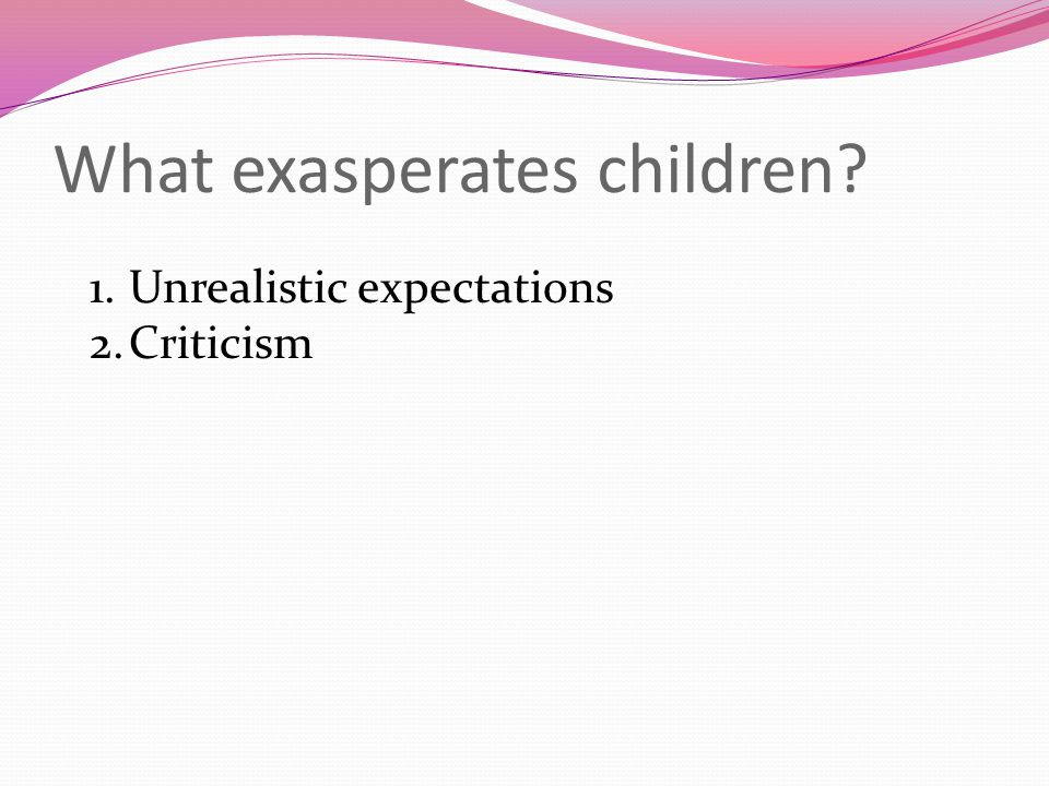 What exasperates children 1.Unrealistic expectations 2.Criticism