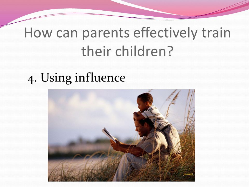 How can parents effectively train their children 4. Using influence