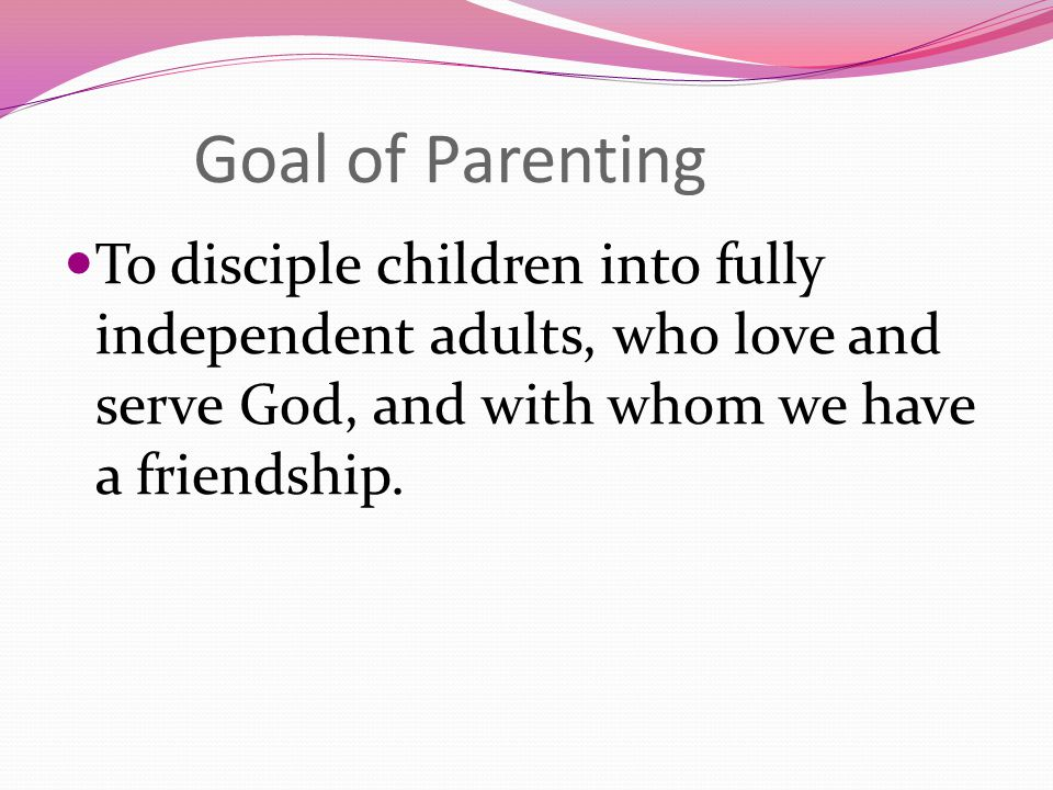 Goal of Parenting To disciple children into fully independent adults, who love and serve God, and with whom we have a friendship.