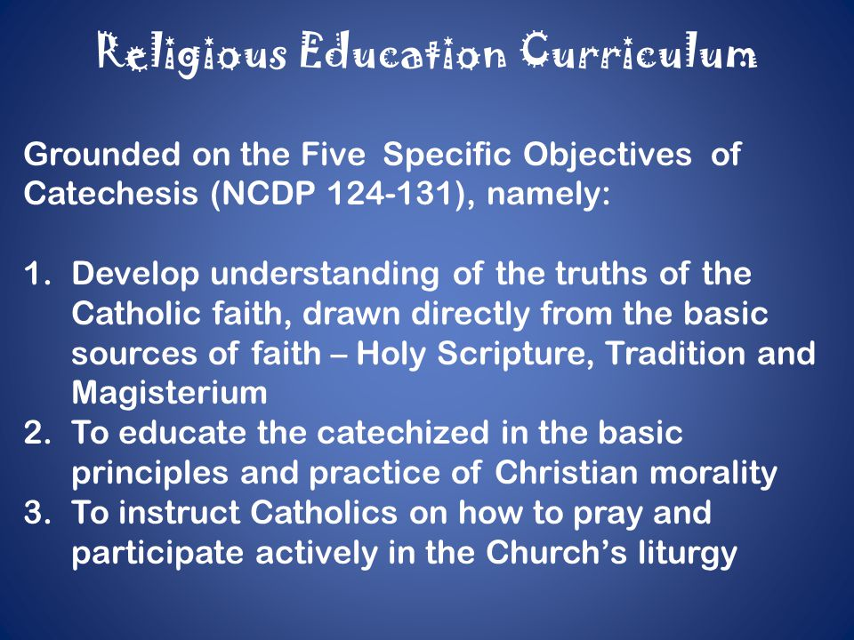 Religious Education Curriculum Grounded on the Five Specific Objectives of Catechesis (NCDP 124-131), namely: 1.Develop understanding of the truths of the Catholic faith, drawn directly from the basic sources of faith – Holy Scripture, Tradition and Magisterium 2.To educate the catechized in the basic principles and practice of Christian morality 3.To instruct Catholics on how to pray and participate actively in the Church's liturgy