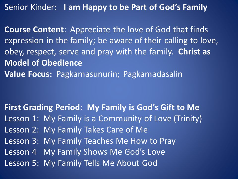Senior Kinder: I am Happy to be Part of God's Family Course Content: Appreciate the love of God that finds expression in the family; be aware of their calling to love, obey, respect, serve and pray with the family.