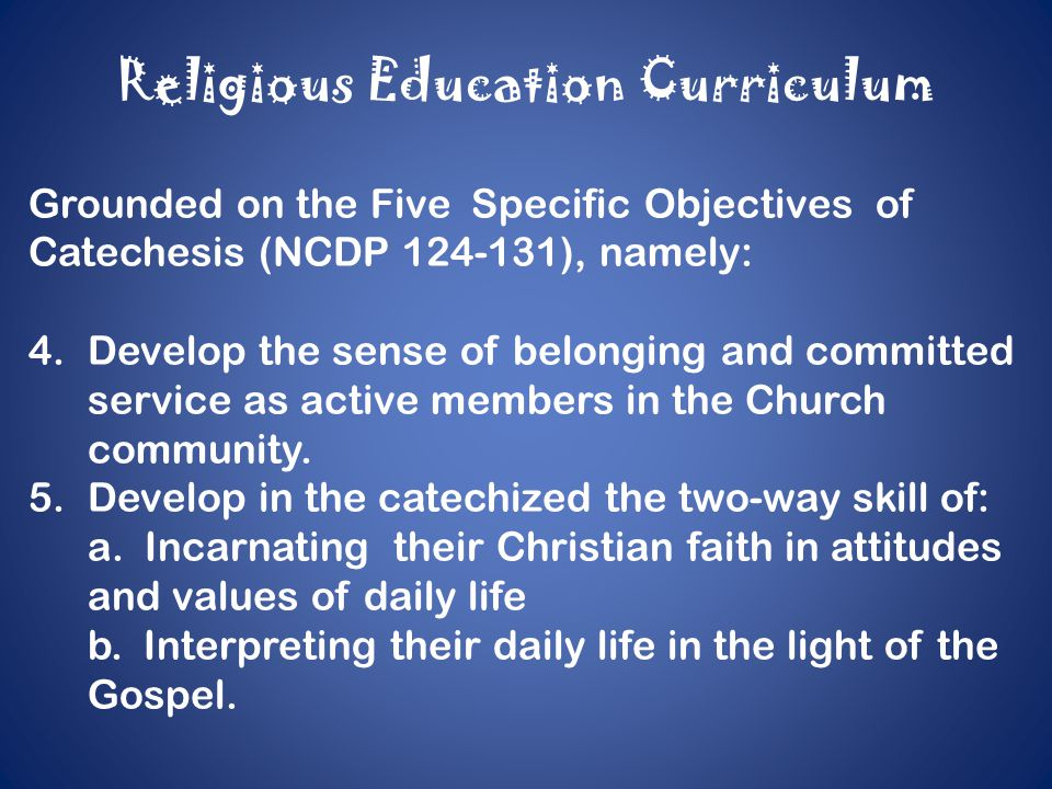 Religious Education Curriculum Grounded on the Five Specific Objectives of Catechesis (NCDP 124-131), namely: 4.Develop the sense of belonging and committed service as active members in the Church community.