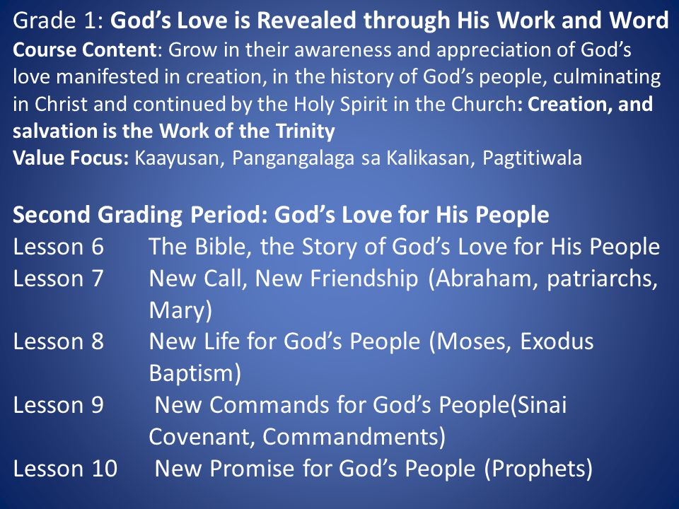 Grade 1: God's Love is Revealed through His Work and Word Course Content: Grow in their awareness and appreciation of God's love manifested in creation, in the history of God's people, culminating in Christ and continued by the Holy Spirit in the Church: Creation, and salvation is the Work of the Trinity Value Focus: Kaayusan, Pangangalaga sa Kalikasan, Pagtitiwala Second Grading Period: God's Love for His People Lesson 6The Bible, the Story of God's Love for His People Lesson 7New Call, New Friendship (Abraham, patriarchs, Mary) Lesson 8New Life for God's People (Moses, Exodus Baptism) Lesson 9 New Commands for God's People(Sinai Covenant, Commandments) Lesson 10 New Promise for God's People (Prophets)