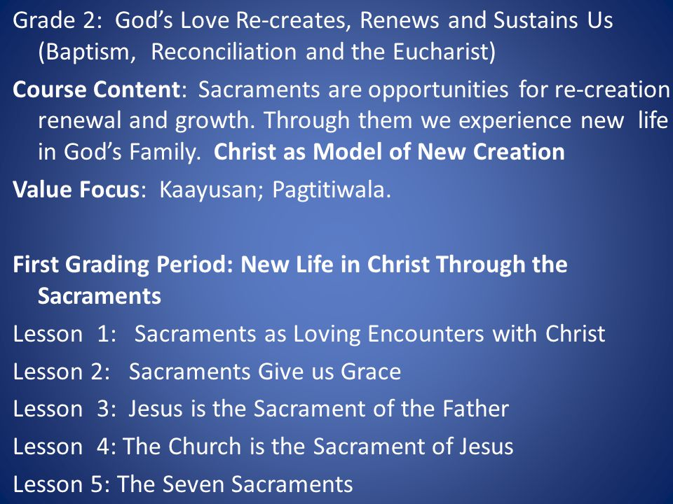 Grade 2: God's Love Re-creates, Renews and Sustains Us (Baptism, Reconciliation and the Eucharist) Course Content: Sacraments are opportunities for re-creation renewal and growth.