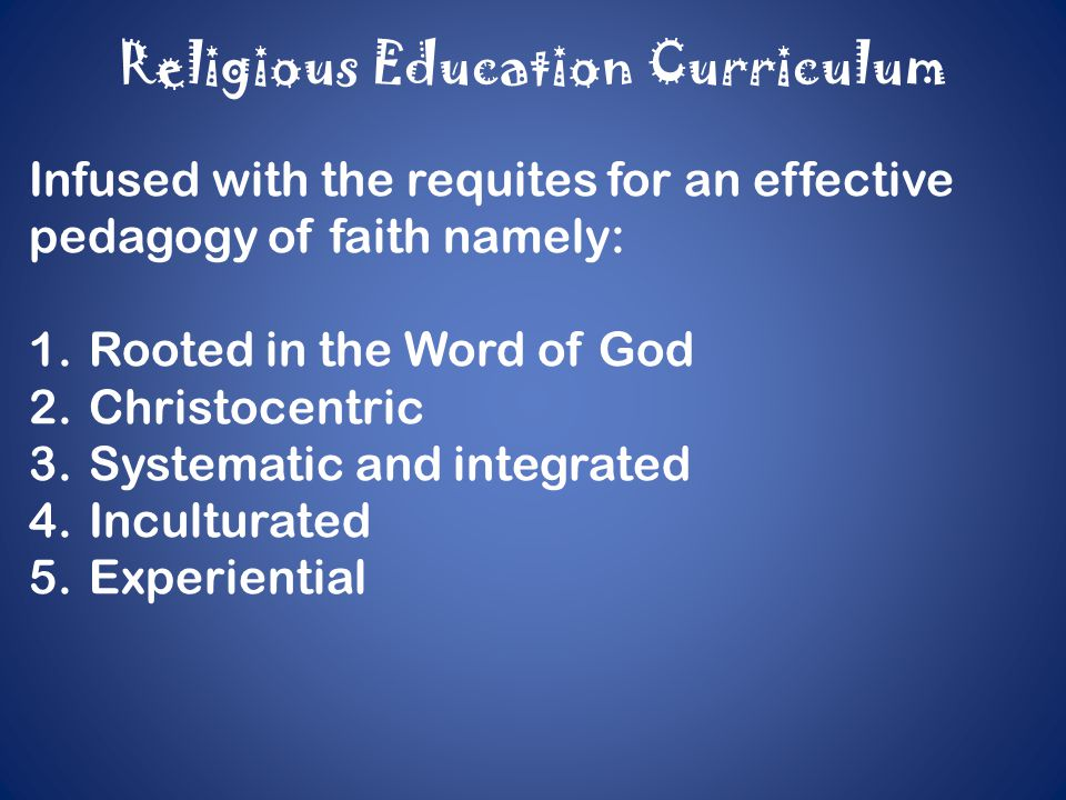 Religious Education Curriculum Adheres to the attributes of the K-12 Curriculum: 1.Seamless 2.Relevant and responsive 3.Enriched 4.Learner-centered 5.Spiral progression 6.Age-appropriate