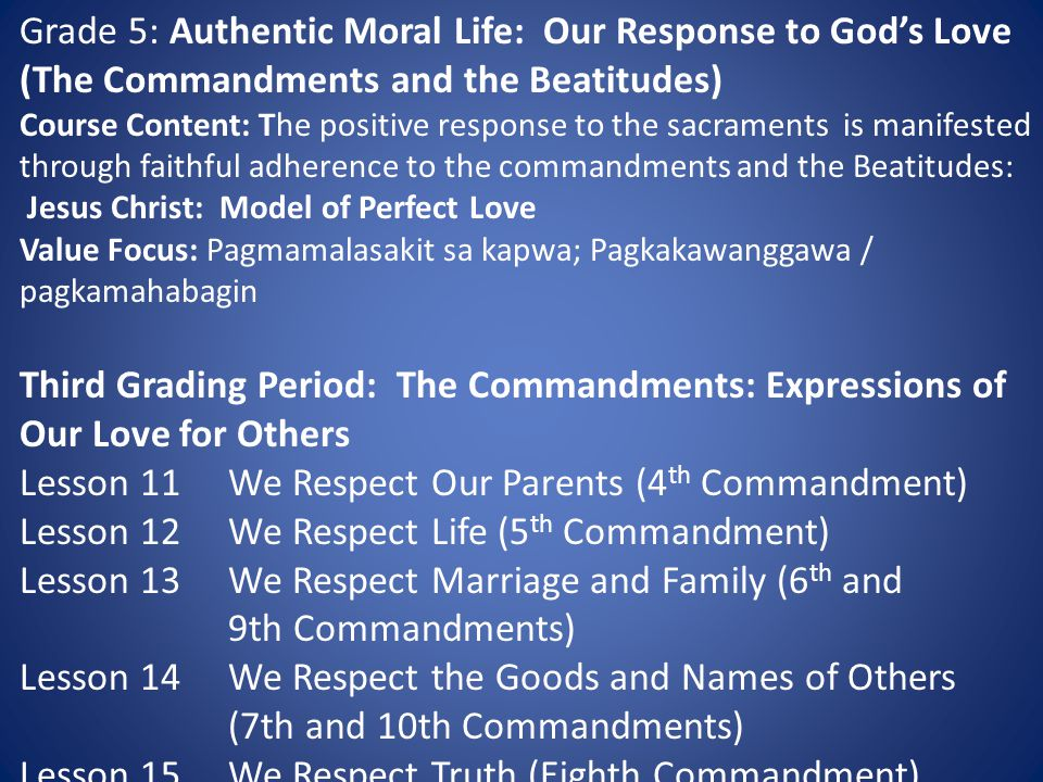 Grade 5: Authentic Moral Life: Our Response to God's Love (The Commandments and the Beatitudes) Course Content: The positive response to the sacraments is manifested through faithful adherence to the commandments and the Beatitudes: Jesus Christ: Model of Perfect Love Value Focus: Pagmamalasakit sa kapwa; Pagkakawanggawa / pagkamahabagin Third Grading Period: The Commandments: Expressions of Our Love for Others Lesson 11We Respect Our Parents (4 th Commandment) Lesson 12We Respect Life (5 th Commandment) Lesson 13We Respect Marriage and Family (6 th and 9th Commandments) Lesson 14We Respect the Goods and Names of Others (7th and 10th Commandments) Lesson 15We Respect Truth (Eighth Commandment)