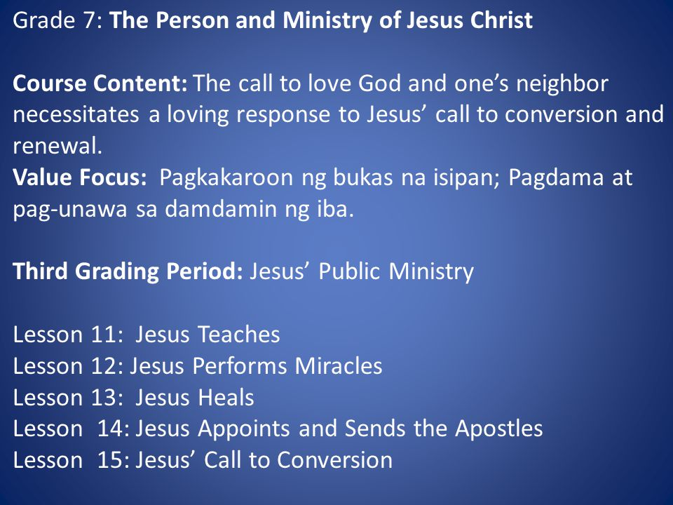 Grade 7: The Person and Ministry of Jesus Christ Course Content: The call to love God and one's neighbor necessitates a loving response to Jesus' call to conversion and renewal.