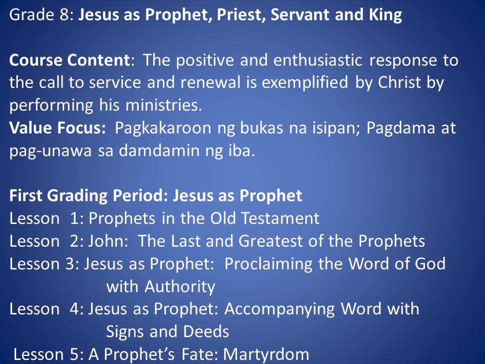 Grade 8: Jesus as Prophet, Priest, Servant and King Course Content: The positive and enthusiastic response to the call to service and renewal is exemplified by Christ by performing his ministries.