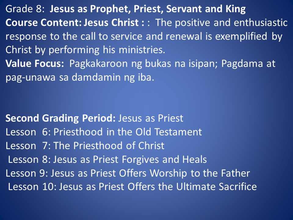 Grade 8: Jesus as Prophet, Priest, Servant and King Course Content: Jesus Christ : : The positive and enthusiastic response to the call to service and renewal is exemplified by Christ by performing his ministries.
