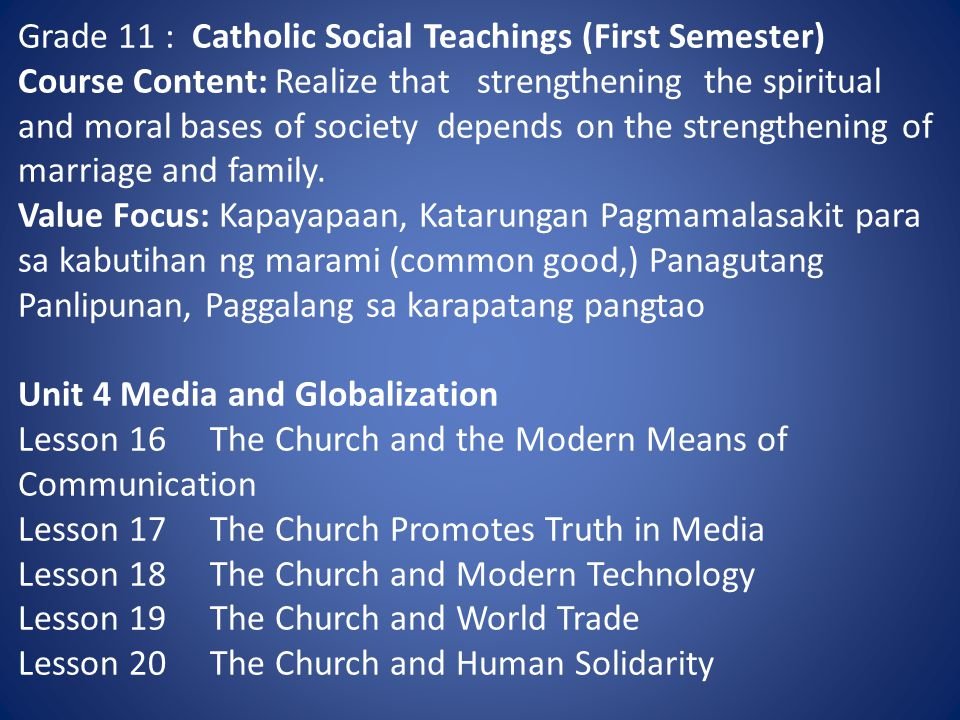 Grade 11 : Catholic Social Teachings (First Semester) Course Content: Realize that strengthening the spiritual and moral bases of society depends on the strengthening of marriage and family.