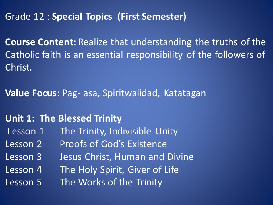Grade 12 : Special Topics (First Semester) Course Content: Realize that understanding the truths of the Catholic faith is an essential responsibility of the followers of Christ.