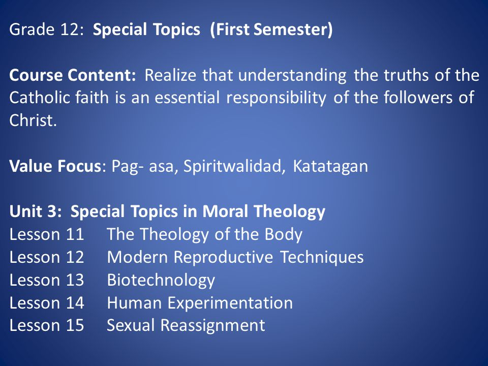 Grade 12: Special Topics (First Semester) Course Content: Realize that understanding the truths of the Catholic faith is an essential responsibility of the followers of Christ.