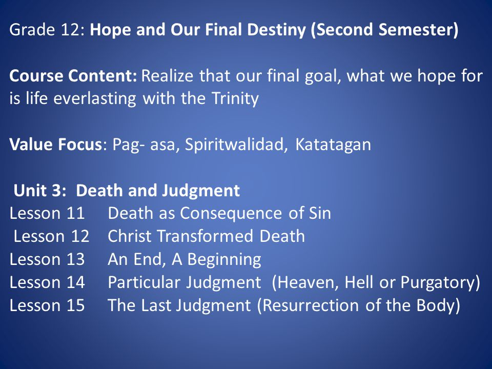 Grade 12: Hope and Our Final Destiny (Second Semester) Course Content: Realize that our final goal, what we hope for is life everlasting with the Trinity Value Focus: Pag- asa, Spiritwalidad, Katatagan Unit 3: Death and Judgment Lesson 11Death as Consequence of Sin Lesson 12Christ Transformed Death Lesson 13An End, A Beginning Lesson 14Particular Judgment (Heaven, Hell or Purgatory) Lesson 15The Last Judgment (Resurrection of the Body)