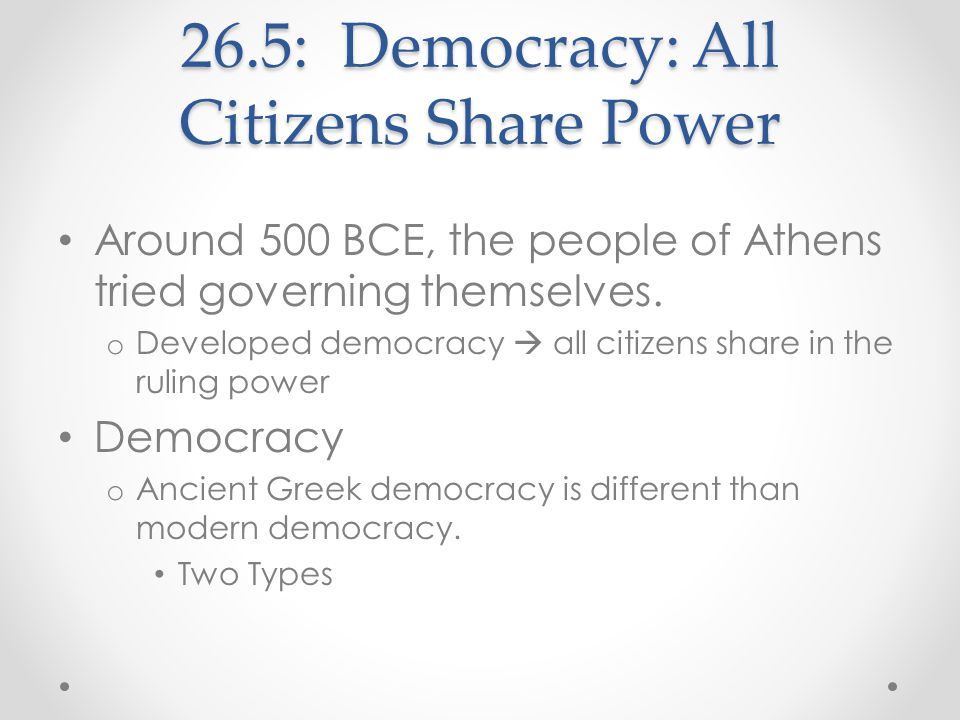 26.5: Democracy: All Citizens Share Power Around 500 BCE, the people of Athens tried governing themselves. o Developed democracy  all citizens share
