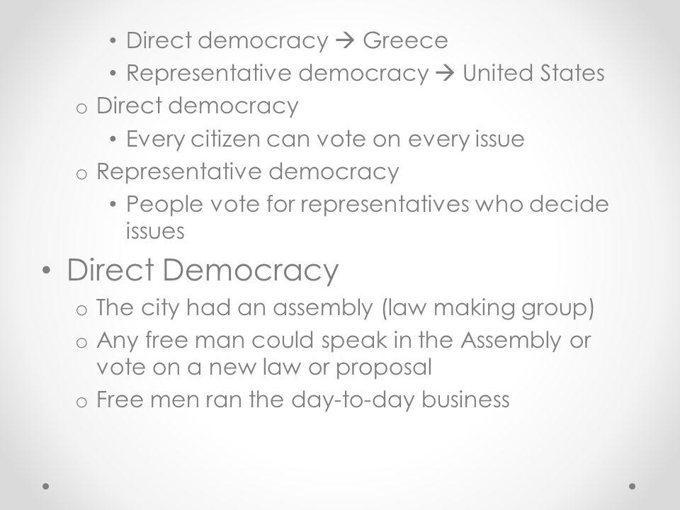 Direct democracy  Greece Representative democracy  United States o Direct democracy Every citizen can vote on every issue o Representative democracy