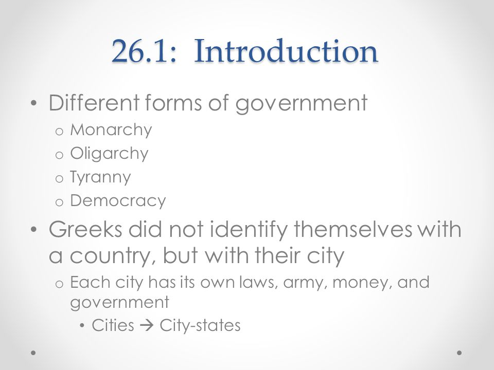 26.1: Introduction Different forms of government o Monarchy o Oligarchy o Tyranny o Democracy Greeks did not identify themselves with a country, but w