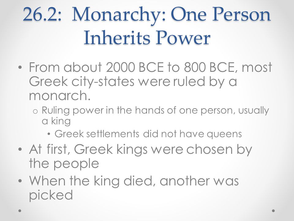 26.2: Monarchy: One Person Inherits Power From about 2000 BCE to 800 BCE, most Greek city-states were ruled by a monarch. o Ruling power in the hands