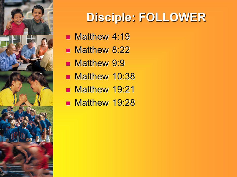 Disciple: FOLLOWER Matthew 4:19 Matthew 4:19 Matthew 8:22 Matthew 8:22 Matthew 9:9 Matthew 9:9 Matthew 10:38 Matthew 10:38 Matthew 19:21 Matthew 19:21 Matthew 19:28 Matthew 19:28