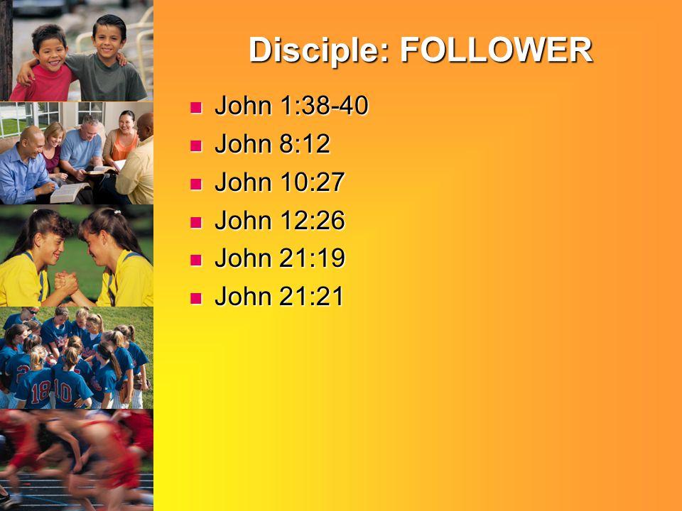 Disciple: FOLLOWER John 1:38-40 John 1:38-40 John 8:12 John 8:12 John 10:27 John 10:27 John 12:26 John 12:26 John 21:19 John 21:19 John 21:21 John 21:21