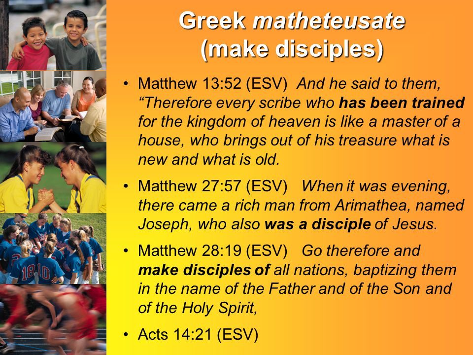 Greek matheteusate (make disciples) Matthew 13:52 (ESV) And he said to them, Therefore every scribe who has been trained for the kingdom of heaven is like a master of a house, who brings out of his treasure what is new and what is old.