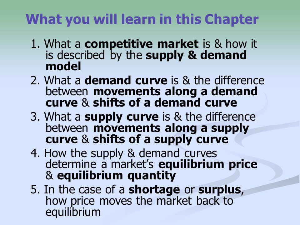 What you will learn in this Chapter 1. What a competitive market is & how it is described by the supply & demand model 2. What a demand curve is & the