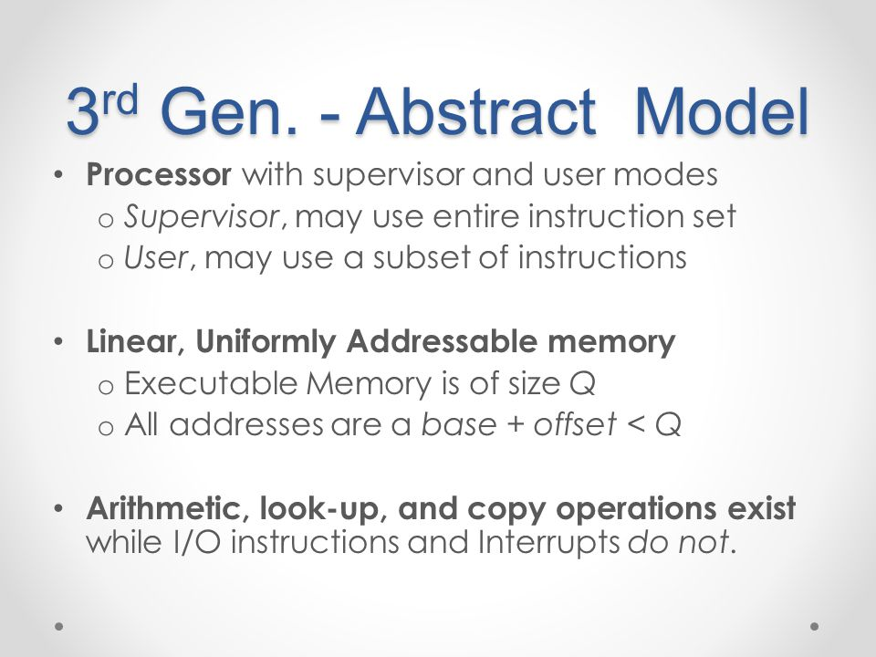 3 rd Gen. - Abstract Model Processor with supervisor and user modes o Supervisor, may use entire instruction set o User, may use a subset of instructi
