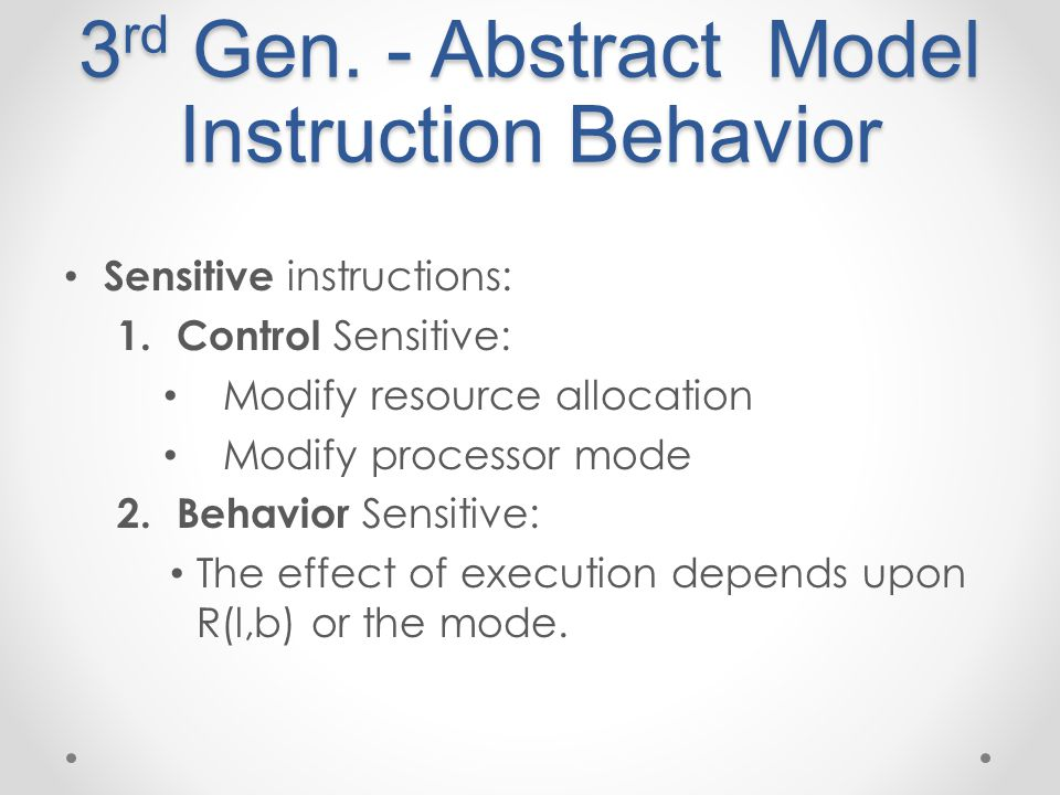 3 rd Gen. - Abstract Model Instruction Behavior Sensitive instructions: 1. Control Sensitive: Modify resource allocation Modify processor mode 2. Beha
