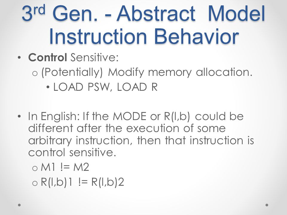 3 rd Gen. - Abstract Model Instruction Behavior Control Sensitive: o (Potentially) Modify memory allocation. LOAD PSW, LOAD R In English: If the MODE